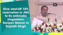 Give west-UP 10% reservation in JNU to fix anti-India sloganeers: Sanjeev Balyan to Rajnath Singh