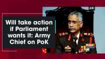 Will take action if Parliament wants it: Army Chief on PoK