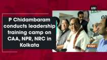 P Chidambaram conducts leadership training camp on CAA, NPR, NRC in Kolkata