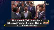 Jharkhand CM remembers Shaheed Pandey Ganpat Rai on his 211th anniversary