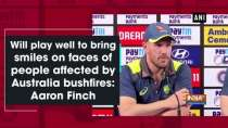 Will play well to bring smiles on faces of people affected by Australia bushfires: Aaron Finch
