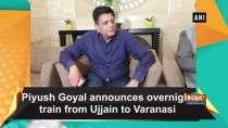 Piyush Goyal announces overnight train from Ujjain to Varanasi