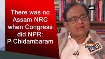 There was no Assam NRC when Congress did NPR: P Chidambaram