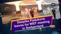 Deepika Padukone leaves for WEF meeting in Switzerland