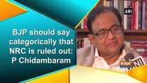 BJP should say categorically that NRC is ruled out: P Chidambaram