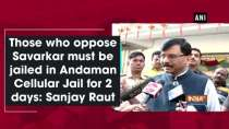 Those who oppose Savarkar must be jailed in Andaman Cellular Jail for 2 days: Sanjay Raut