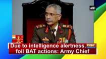 Due to intelligence alertness, we foil BAT actions: Army Chief
