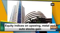 Equity indices on upswing, metal and auto stocks gain