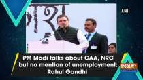 PM Modi talks about CAA, NRC but no mention of unemployment: Rahul Gandhi