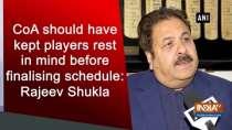 CoA should have kept players rest in mind before finalising schedule: Rajeev Shukla
