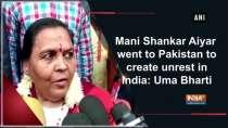 Mani Shankar Aiyar went to Pakistan to create unrest in India: Uma Bharti