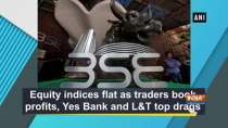 Equity indices flat as traders book profits, Yes Bank and L-T top drags