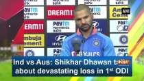 Ind vs Aus: Shikhar Dhawan talks about devastating loss in 1st ODI