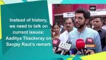 Instead of history, we need to talk of current issue: Aaditya Thackeray on Sanjay Raut