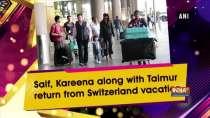 Saif, Kareena along with Taimur return from Switzerland vacation