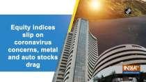 Equity indices slip on coronavirus concerns, metal and auto stocks drag