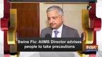 Swine Flu: AIIMS Director advises people to take precautions