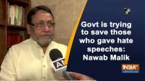 Govt is trying to save those who gave hate speeches: Nawab Malik