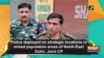 Police is deployed on strategic locations in mixed population areas of North-East Delhi: Joint CP
