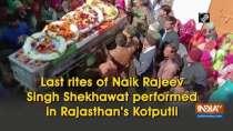 Last rites of Naik Rajeev Singh Shekhawat performed in Rajasthan