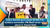 Indira Gandhi govt made 90, 000 Pak soldiers surrender, PM Modi never talks about it: Kamal Nath