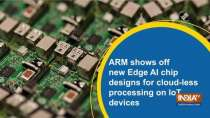 ARM shows off new Edge AI chip designs for cloud-less processing on IoT device