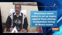 Ghaziabad admin orders to set up inquiry against those playing loudspeakers during UP Board exams