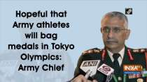 Hopeful that Army athletes will bag medals in Tokyo Olympics: Army Chief