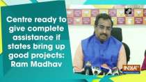 Centre ready to give complete assistance if states bring up good projects: Ram Madhav