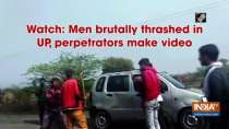 Watch: Men brutally thrashed in UP, perpetrators make video