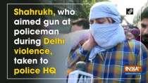 Shahrukh, who aimed gun at policeman during Delhi violence, taken to police HQ