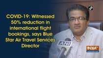 COVID-19: Witnessed 50percent reduction in international flights, says Blue Star Air Travel Services Director