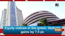 Equity indices in the green, Vedanta gains by 7.5 pc
