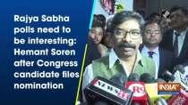 Rajya Sabha polls need to be interesting: Hemant Soren after Congress candidate files nomination