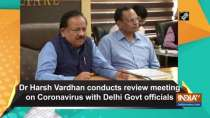 Dr Harsh Vardhan conducts review meeting on Coronavirus with Delhi Govt officials