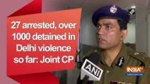 27 arrested, over 1000 detained in Delhi violence so far: Joint CP