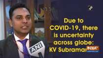 Due to COVID-19, there is uncertainty across globe: KV Subramanian