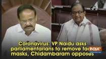 Coronavirus: VP Naidu asks parliamentarians to remove face masks, Chidambaram opposes