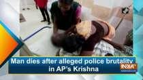 Man dies after alleged police brutality in AP