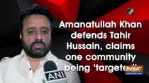 Amanatullah Khan defends Tahir Hussain, claims he is being