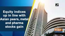 Equity indices up in line with Asian peers, metal and pharma stocks gain