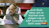 Amit Shah takes aim at Kejriwal over alleged role of AAP councillor in Delhi violence