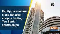 Equity parameters close flat after choppy trading, Yes Bank spurts 36 pc