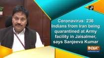 Coronavirus: 236 Indians from Iran being quarantined at Army facility in Jaisalmer, says Sanjeeva Kumar
