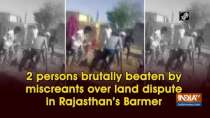2 persons brutally beaten by miscreants over land dispute in Rajasthan