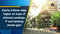 Equity indices edge higher on hope of stimulus package, IT and banking stocks gain