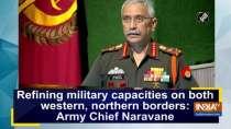 Refining military capacities on both western, northern borders: Army Chief Naravane