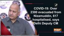 COVID-19: Over 2300 evacuated from Nizamuddin, 617 hospitalised, says Delhi Deputy CM