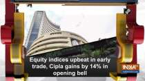 Equity indices upbeat in early trade, Cipla gains by 14 percent in opening bell