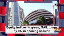 Equity indices in green, GAIL jumps by 9% in opening session